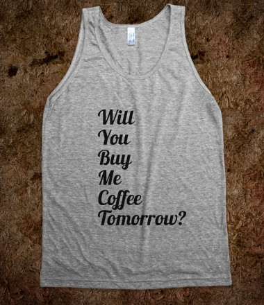 dated-tees-will-you-buy-me-coffee-tomorrow.american-apparel-unisex-tank.athletic-grey.w380h440z1